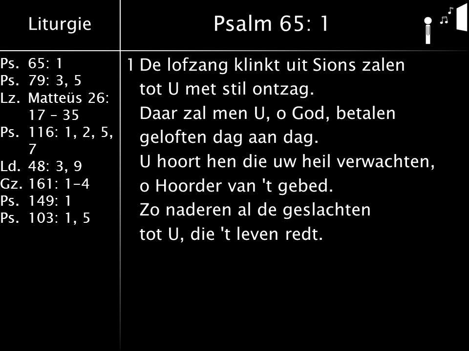 Liturgie Ps.65: 1 Ps.79: 3, 5 Lz.Matteüs 26: 17 – 35 Ps.116: 1, 2, 5, 7 Ld.48: 3, 9 Gz.161: 1-4 Ps.149: 1 Ps.103: 1, 5 1De lofzang klinkt uit Sions za