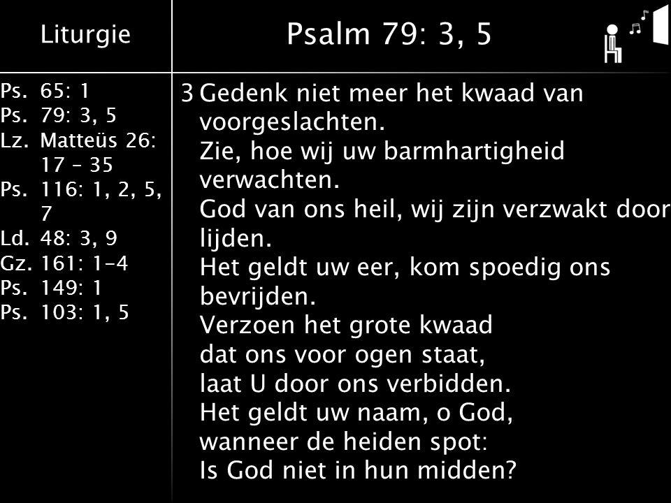 Liturgie Ps.65: 1 Ps.79: 3, 5 Lz.Matteüs 26: 17 – 35 Ps.116: 1, 2, 5, 7 Ld.48: 3, 9 Gz.161: 1-4 Ps.149: 1 Ps.103: 1, 5 3Gedenk niet meer het kwaad van voorgeslachten.