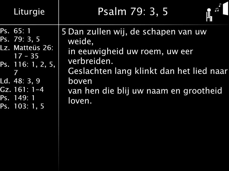 Liturgie Ps.65: 1 Ps.79: 3, 5 Lz.Matteüs 26: 17 – 35 Ps.116: 1, 2, 5, 7 Ld.48: 3, 9 Gz.161: 1-4 Ps.149: 1 Ps.103: 1, 5 5Dan zullen wij, de schapen van uw weide, in eeuwigheid uw roem, uw eer verbreiden.