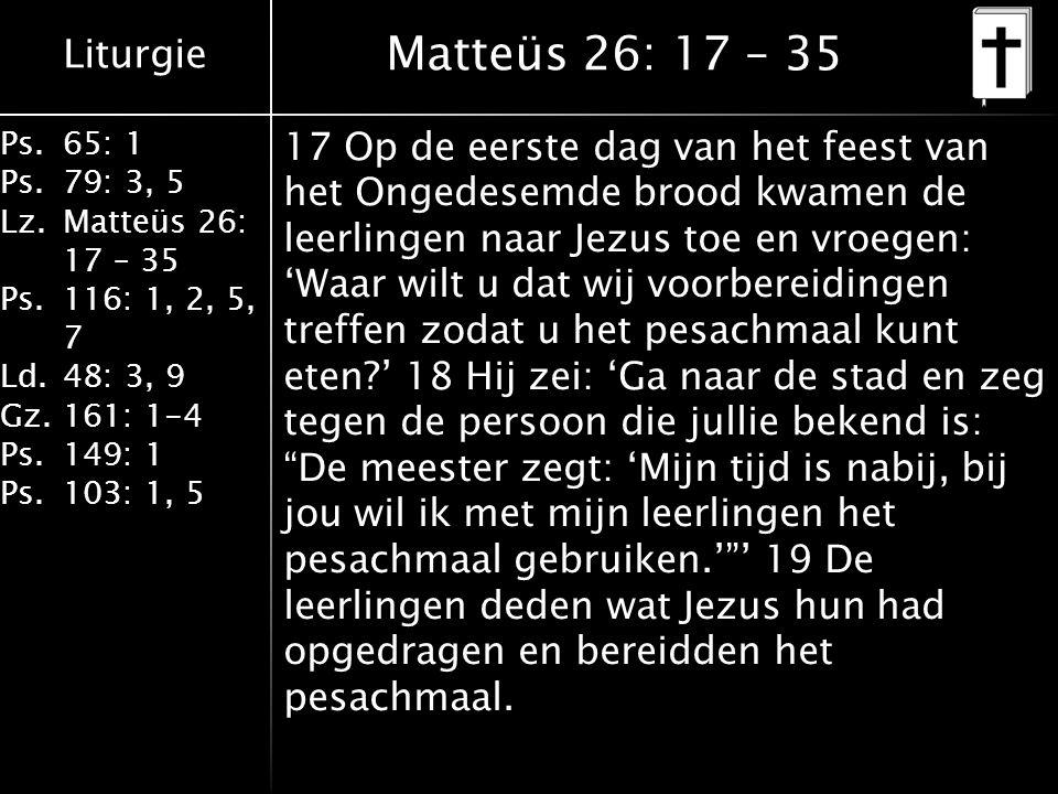 Liturgie Ps.65: 1 Ps.79: 3, 5 Lz.Matteüs 26: 17 – 35 Ps.116: 1, 2, 5, 7 Ld.48: 3, 9 Gz.161: 1-4 Ps.149: 1 Ps.103: 1, 5 Matteüs 26: 17 – 35 17 Op de eerste dag van het feest van het Ongedesemde brood kwamen de leerlingen naar Jezus toe en vroegen: 'Waar wilt u dat wij voorbereidingen treffen zodat u het pesachmaal kunt eten ' 18 Hij zei: 'Ga naar de stad en zeg tegen de persoon die jullie bekend is: De meester zegt: 'Mijn tijd is nabij, bij jou wil ik met mijn leerlingen het pesachmaal gebruiken.' ' 19 De leerlingen deden wat Jezus hun had opgedragen en bereidden het pesachmaal.