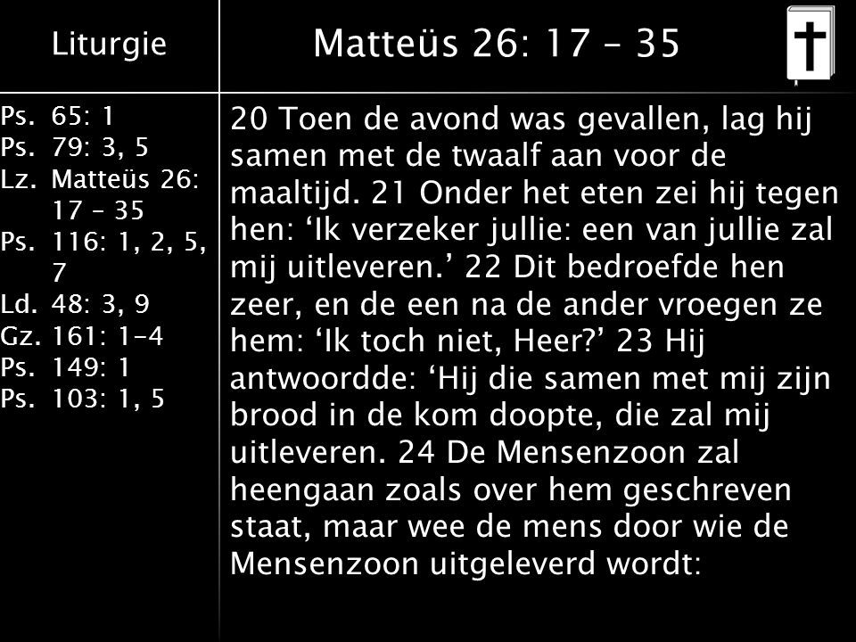 Liturgie Ps.65: 1 Ps.79: 3, 5 Lz.Matteüs 26: 17 – 35 Ps.116: 1, 2, 5, 7 Ld.48: 3, 9 Gz.161: 1-4 Ps.149: 1 Ps.103: 1, 5 Matteüs 26: 17 – 35 20 Toen de avond was gevallen, lag hij samen met de twaalf aan voor de maaltijd.