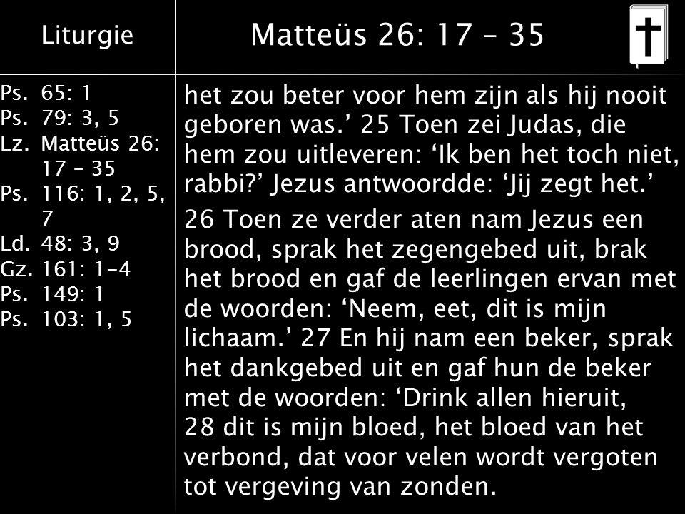 Liturgie Ps.65: 1 Ps.79: 3, 5 Lz.Matteüs 26: 17 – 35 Ps.116: 1, 2, 5, 7 Ld.48: 3, 9 Gz.161: 1-4 Ps.149: 1 Ps.103: 1, 5 Matteüs 26: 17 – 35 het zou beter voor hem zijn als hij nooit geboren was.' 25 Toen zei Judas, die hem zou uitleveren: 'Ik ben het toch niet, rabbi?' Jezus antwoordde: 'Jij zegt het.' 26 Toen ze verder aten nam Jezus een brood, sprak het zegengebed uit, brak het brood en gaf de leerlingen ervan met de woorden: 'Neem, eet, dit is mijn lichaam.' 27 En hij nam een beker, sprak het dankgebed uit en gaf hun de beker met de woorden: 'Drink allen hieruit, 28 dit is mijn bloed, het bloed van het verbond, dat voor velen wordt vergoten tot vergeving van zonden.