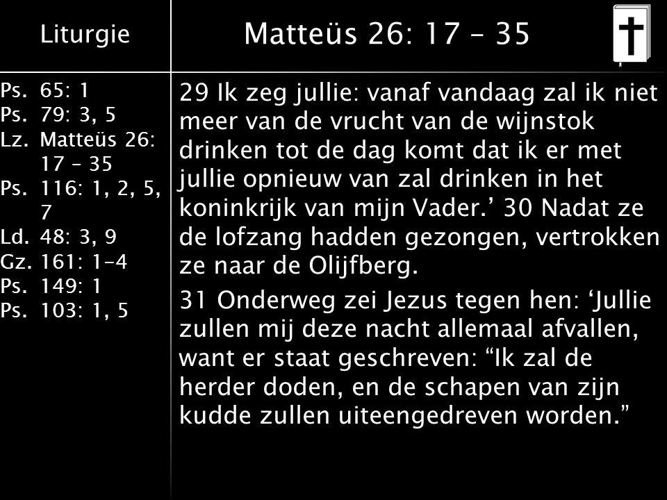 Liturgie Ps.65: 1 Ps.79: 3, 5 Lz.Matteüs 26: 17 – 35 Ps.116: 1, 2, 5, 7 Ld.48: 3, 9 Gz.161: 1-4 Ps.149: 1 Ps.103: 1, 5 Matteüs 26: 17 – 35 29 Ik zeg jullie: vanaf vandaag zal ik niet meer van de vrucht van de wijnstok drinken tot de dag komt dat ik er met jullie opnieuw van zal drinken in het koninkrijk van mijn Vader.' 30 Nadat ze de lofzang hadden gezongen, vertrokken ze naar de Olijfberg.