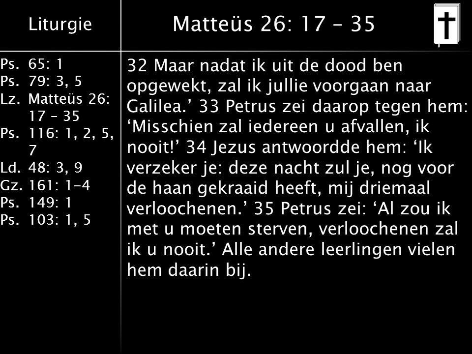 Liturgie Ps.65: 1 Ps.79: 3, 5 Lz.Matteüs 26: 17 – 35 Ps.116: 1, 2, 5, 7 Ld.48: 3, 9 Gz.161: 1-4 Ps.149: 1 Ps.103: 1, 5 Matteüs 26: 17 – 35 32 Maar nadat ik uit de dood ben opgewekt, zal ik jullie voorgaan naar Galilea.' 33 Petrus zei daarop tegen hem: 'Misschien zal iedereen u afvallen, ik nooit!' 34 Jezus antwoordde hem: 'Ik verzeker je: deze nacht zul je, nog voor de haan gekraaid heeft, mij driemaal verloochenen.' 35 Petrus zei: 'Al zou ik met u moeten sterven, verloochenen zal ik u nooit.' Alle andere leerlingen vielen hem daarin bij.
