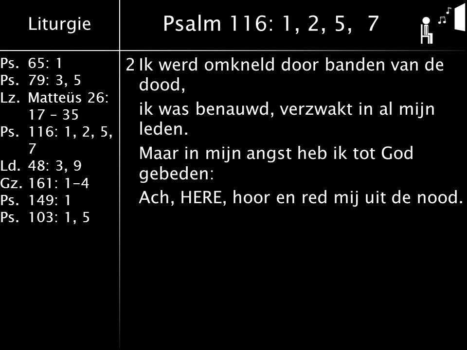 Liturgie Ps.65: 1 Ps.79: 3, 5 Lz.Matteüs 26: 17 – 35 Ps.116: 1, 2, 5, 7 Ld.48: 3, 9 Gz.161: 1-4 Ps.149: 1 Ps.103: 1, 5 2Ik werd omkneld door banden van de dood, ik was benauwd, verzwakt in al mijn leden.