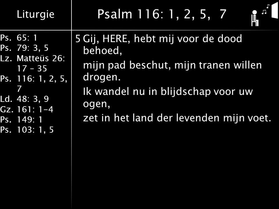 Liturgie Ps.65: 1 Ps.79: 3, 5 Lz.Matteüs 26: 17 – 35 Ps.116: 1, 2, 5, 7 Ld.48: 3, 9 Gz.161: 1-4 Ps.149: 1 Ps.103: 1, 5 5Gij, HERE, hebt mij voor de dood behoed, mijn pad beschut, mijn tranen willen drogen.