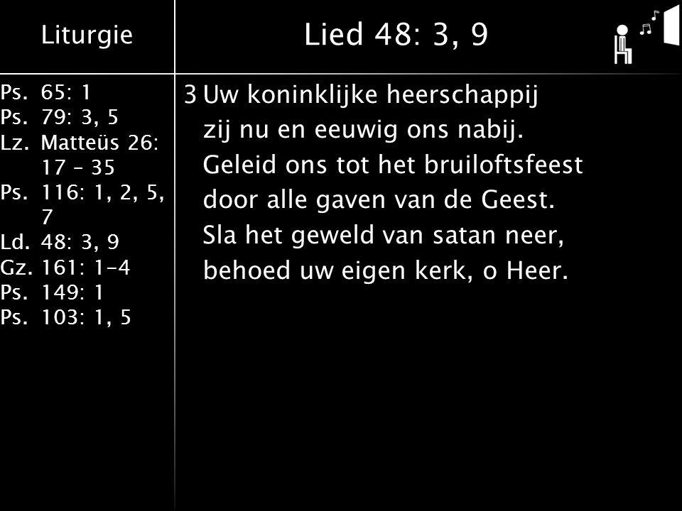 Liturgie Ps.65: 1 Ps.79: 3, 5 Lz.Matteüs 26: 17 – 35 Ps.116: 1, 2, 5, 7 Ld.48: 3, 9 Gz.161: 1-4 Ps.149: 1 Ps.103: 1, 5 3Uw koninklijke heerschappij zij nu en eeuwig ons nabij.