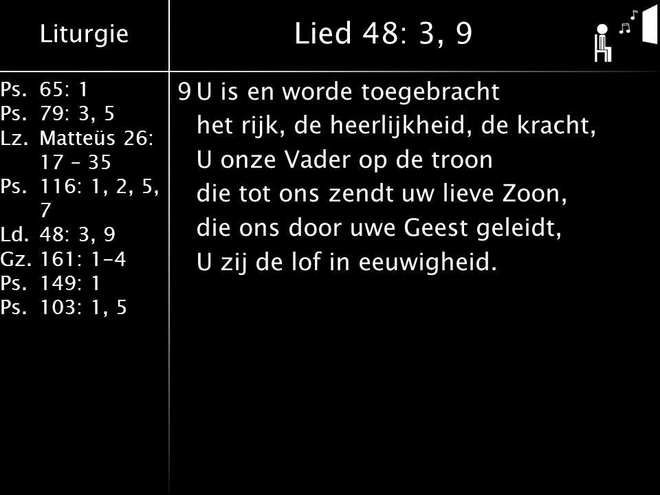 Liturgie Ps.65: 1 Ps.79: 3, 5 Lz.Matteüs 26: 17 – 35 Ps.116: 1, 2, 5, 7 Ld.48: 3, 9 Gz.161: 1-4 Ps.149: 1 Ps.103: 1, 5 9U is en worde toegebracht het rijk, de heerlijkheid, de kracht, U onze Vader op de troon die tot ons zendt uw lieve Zoon, die ons door uwe Geest geleidt, U zij de lof in eeuwigheid.