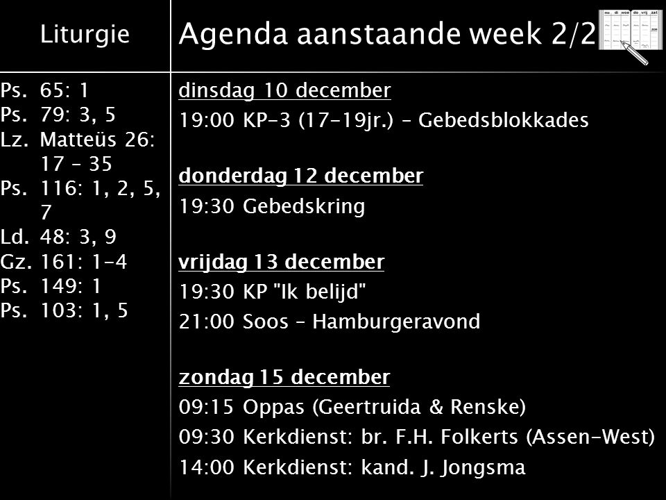 Liturgie Ps.65: 1 Ps.79: 3, 5 Lz.Matteüs 26: 17 – 35 Ps.116: 1, 2, 5, 7 Ld.48: 3, 9 Gz.161: 1-4 Ps.149: 1 Ps.103: 1, 5 Agenda aanstaande week 2/2 dinsdag 10 december 19:00 KP-3 (17-19jr.) – Gebedsblokkades donderdag 12 december 19:30 Gebedskring vrijdag 13 december 19:30 KP Ik belijd 21:00 Soos – Hamburgeravond zondag 15 december 09:15 Oppas (Geertruida & Renske) 09:30 Kerkdienst: br.