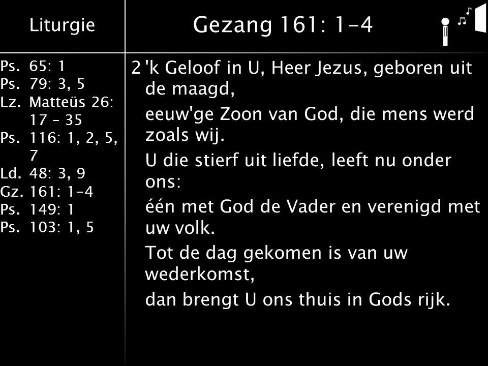 Liturgie Ps.65: 1 Ps.79: 3, 5 Lz.Matteüs 26: 17 – 35 Ps.116: 1, 2, 5, 7 Ld.48: 3, 9 Gz.161: 1-4 Ps.149: 1 Ps.103: 1, 5 2'k Geloof in U, Heer Jezus, ge
