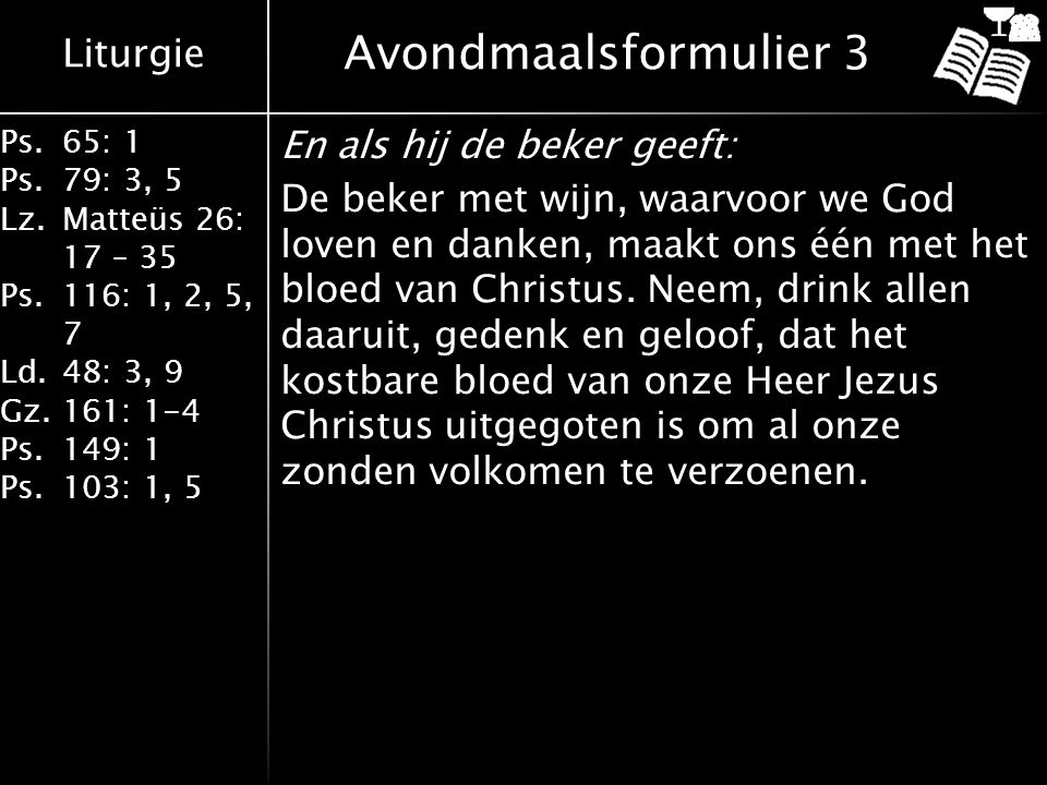 Liturgie Ps.65: 1 Ps.79: 3, 5 Lz.Matteüs 26: 17 – 35 Ps.116: 1, 2, 5, 7 Ld.48: 3, 9 Gz.161: 1-4 Ps.149: 1 Ps.103: 1, 5 En als hij de beker geeft: De b