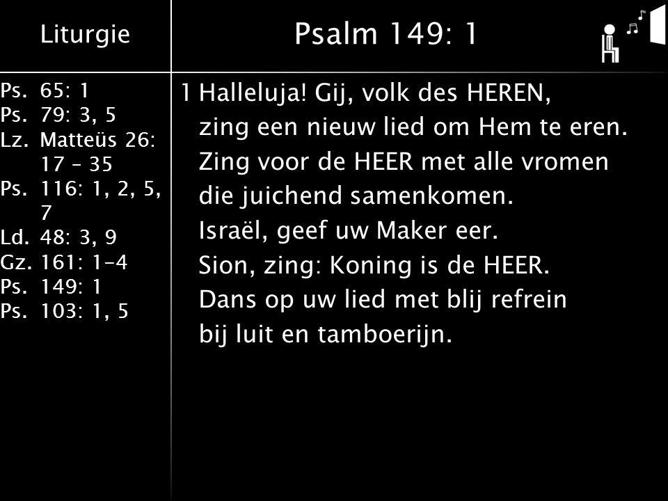 Liturgie Ps.65: 1 Ps.79: 3, 5 Lz.Matteüs 26: 17 – 35 Ps.116: 1, 2, 5, 7 Ld.48: 3, 9 Gz.161: 1-4 Ps.149: 1 Ps.103: 1, 5 1Halleluja! Gij, volk des HEREN
