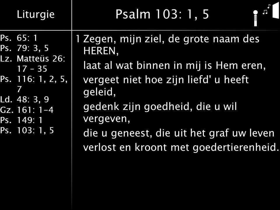 Liturgie Ps.65: 1 Ps.79: 3, 5 Lz.Matteüs 26: 17 – 35 Ps.116: 1, 2, 5, 7 Ld.48: 3, 9 Gz.161: 1-4 Ps.149: 1 Ps.103: 1, 5 1Zegen, mijn ziel, de grote naam des HEREN, laat al wat binnen in mij is Hem eren, vergeet niet hoe zijn liefd u heeft geleid, gedenk zijn goedheid, die u wil vergeven, die u geneest, die uit het graf uw leven verlost en kroont met goedertierenheid.