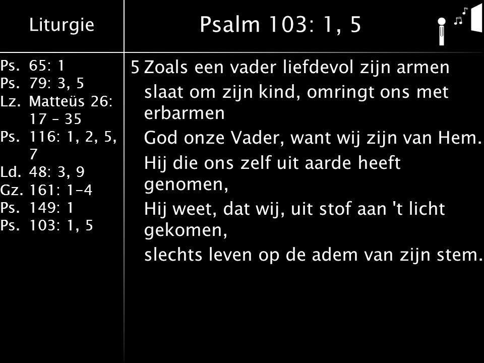 Liturgie Ps.65: 1 Ps.79: 3, 5 Lz.Matteüs 26: 17 – 35 Ps.116: 1, 2, 5, 7 Ld.48: 3, 9 Gz.161: 1-4 Ps.149: 1 Ps.103: 1, 5 5Zoals een vader liefdevol zijn armen slaat om zijn kind, omringt ons met erbarmen God onze Vader, want wij zijn van Hem.