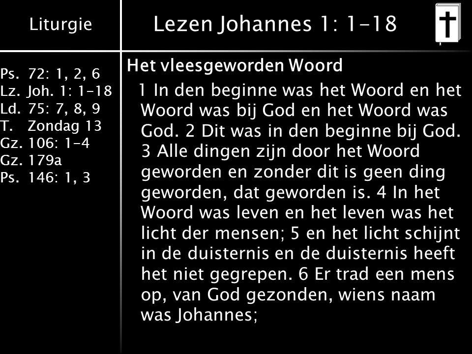 Liturgie Ps.72: 1, 2, 6 Lz.Joh. 1: 1-18 Ld.75: 7, 8, 9 T.Zondag 13 Gz.106: 1-4 Gz.179a Ps.146: 1, 3 Lezen Johannes 1: 1-18 Het vleesgeworden Woord 1 I