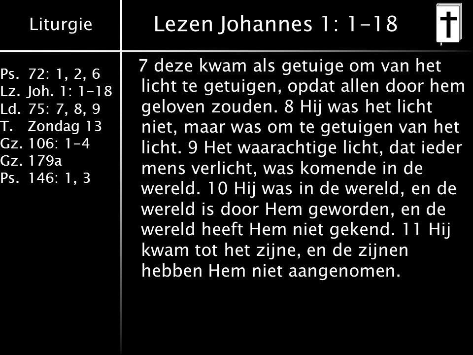 Liturgie Ps.72: 1, 2, 6 Lz.Joh. 1: 1-18 Ld.75: 7, 8, 9 T.Zondag 13 Gz.106: 1-4 Gz.179a Ps.146: 1, 3 Lezen Johannes 1: 1-18 7 deze kwam als getuige om