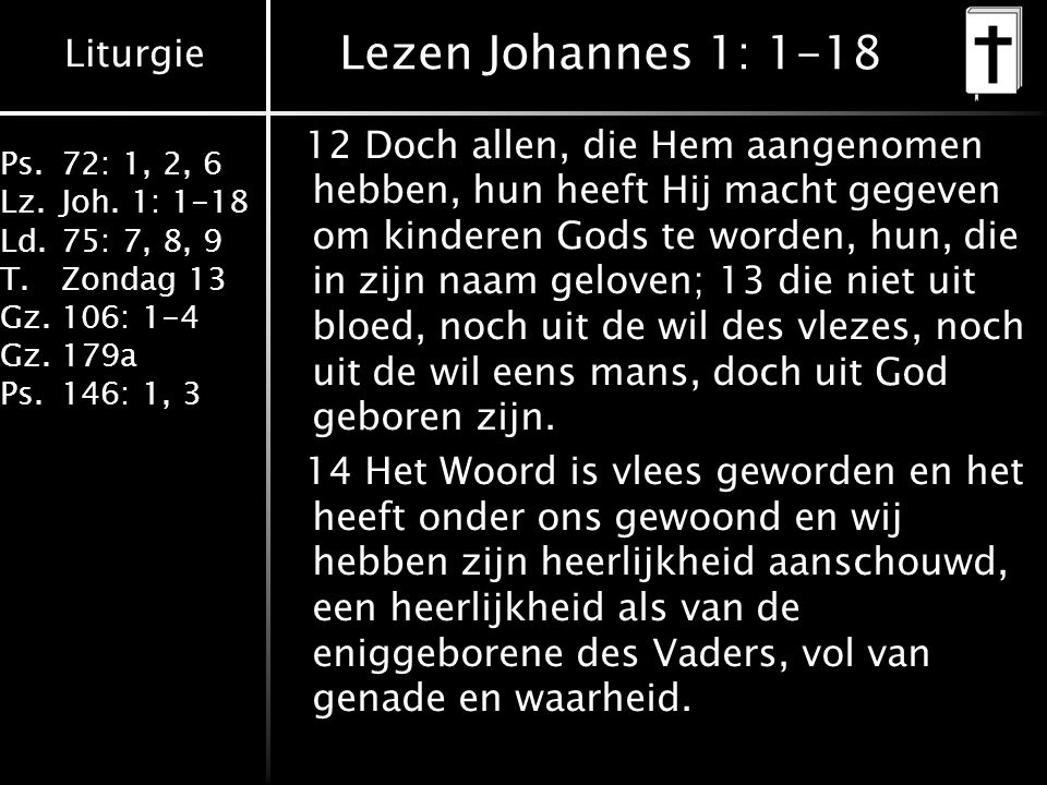 Liturgie Ps.72: 1, 2, 6 Lz.Joh. 1: 1-18 Ld.75: 7, 8, 9 T.Zondag 13 Gz.106: 1-4 Gz.179a Ps.146: 1, 3 Lezen Johannes 1: 1-18 12 Doch allen, die Hem aang