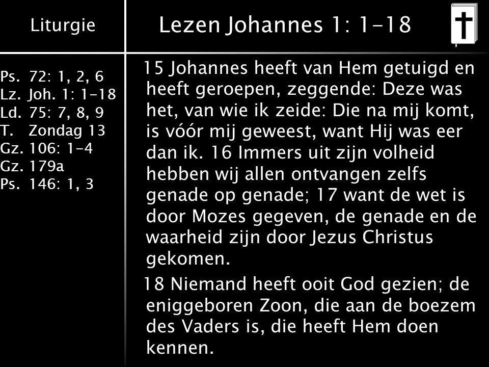 Liturgie Ps.72: 1, 2, 6 Lz.Joh. 1: 1-18 Ld.75: 7, 8, 9 T.Zondag 13 Gz.106: 1-4 Gz.179a Ps.146: 1, 3 Lezen Johannes 1: 1-18 15 Johannes heeft van Hem g