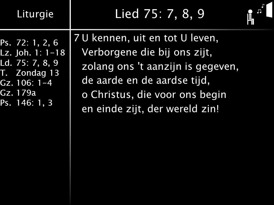 Liturgie Ps.72: 1, 2, 6 Lz.Joh. 1: 1-18 Ld.75: 7, 8, 9 T.Zondag 13 Gz.106: 1-4 Gz.179a Ps.146: 1, 3 Lied 75: 7, 8, 9 7U kennen, uit en tot U leven, Ve