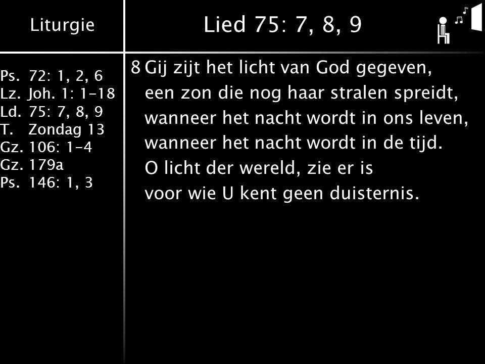 Liturgie Ps.72: 1, 2, 6 Lz.Joh. 1: 1-18 Ld.75: 7, 8, 9 T.Zondag 13 Gz.106: 1-4 Gz.179a Ps.146: 1, 3 Lied 75: 7, 8, 9 8Gij zijt het licht van God gegev