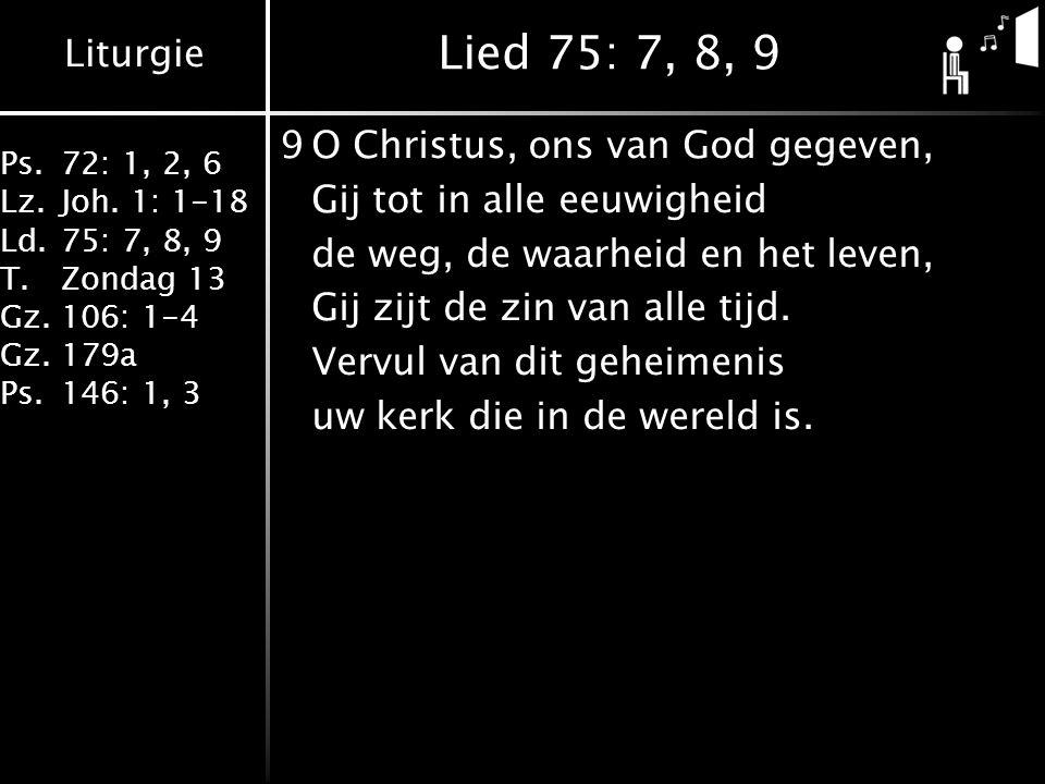 Liturgie Ps.72: 1, 2, 6 Lz.Joh. 1: 1-18 Ld.75: 7, 8, 9 T.Zondag 13 Gz.106: 1-4 Gz.179a Ps.146: 1, 3 Lied 75: 7, 8, 9 9O Christus, ons van God gegeven,