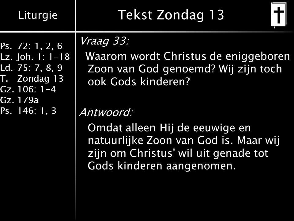 Liturgie Ps.72: 1, 2, 6 Lz.Joh. 1: 1-18 Ld.75: 7, 8, 9 T.Zondag 13 Gz.106: 1-4 Gz.179a Ps.146: 1, 3 Tekst Zondag 13 Vraag 33: Waarom wordt Christus de