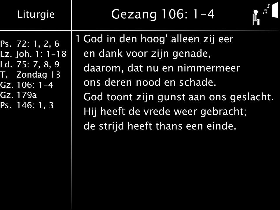 Liturgie Ps.72: 1, 2, 6 Lz.Joh. 1: 1-18 Ld.75: 7, 8, 9 T.Zondag 13 Gz.106: 1-4 Gz.179a Ps.146: 1, 3 Gezang 106: 1-4 1God in den hoog' alleen zij eer e