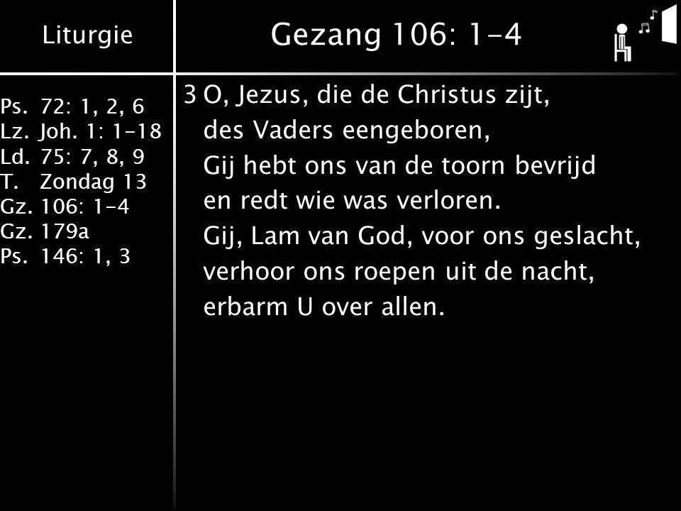 Liturgie Ps.72: 1, 2, 6 Lz.Joh. 1: 1-18 Ld.75: 7, 8, 9 T.Zondag 13 Gz.106: 1-4 Gz.179a Ps.146: 1, 3 Gezang 106: 1-4 3O, Jezus, die de Christus zijt, d