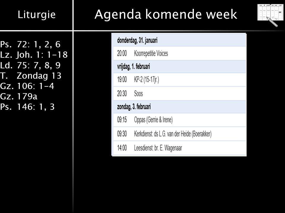 Liturgie Ps.72: 1, 2, 6 Lz.Joh. 1: 1-18 Ld.75: 7, 8, 9 T.Zondag 13 Gz.106: 1-4 Gz.179a Ps.146: 1, 3 Agenda komende week