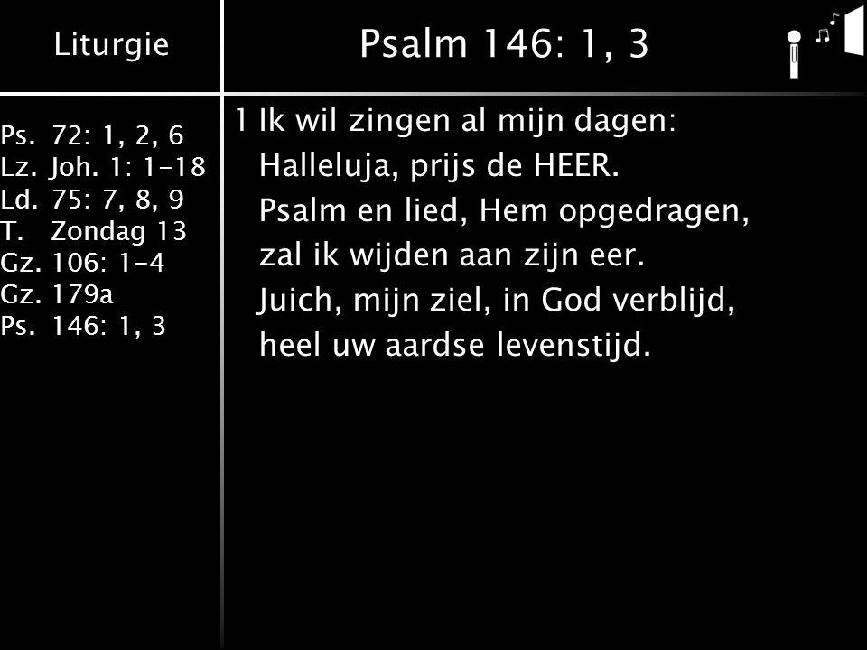 Liturgie Ps.72: 1, 2, 6 Lz.Joh. 1: 1-18 Ld.75: 7, 8, 9 T.Zondag 13 Gz.106: 1-4 Gz.179a Ps.146: 1, 3 Psalm 146: 1, 3 1Ik wil zingen al mijn dagen: Hall