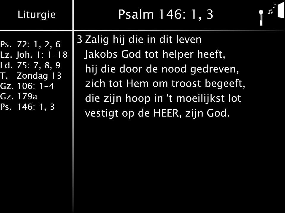 Liturgie Ps.72: 1, 2, 6 Lz.Joh. 1: 1-18 Ld.75: 7, 8, 9 T.Zondag 13 Gz.106: 1-4 Gz.179a Ps.146: 1, 3 Psalm 146: 1, 3 3Zalig hij die in dit leven Jakobs