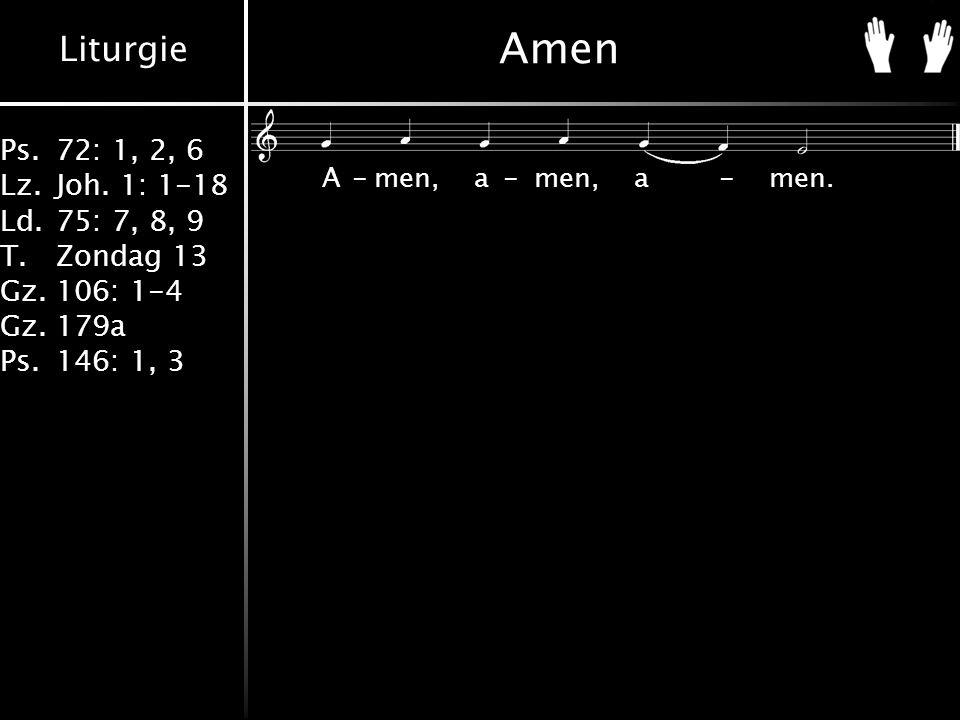 Liturgie Ps.72: 1, 2, 6 Lz.Joh. 1: 1-18 Ld.75: 7, 8, 9 T.Zondag 13 Gz.106: 1-4 Gz.179a Ps.146: 1, 3 Amen A-men,a-men,a-men.