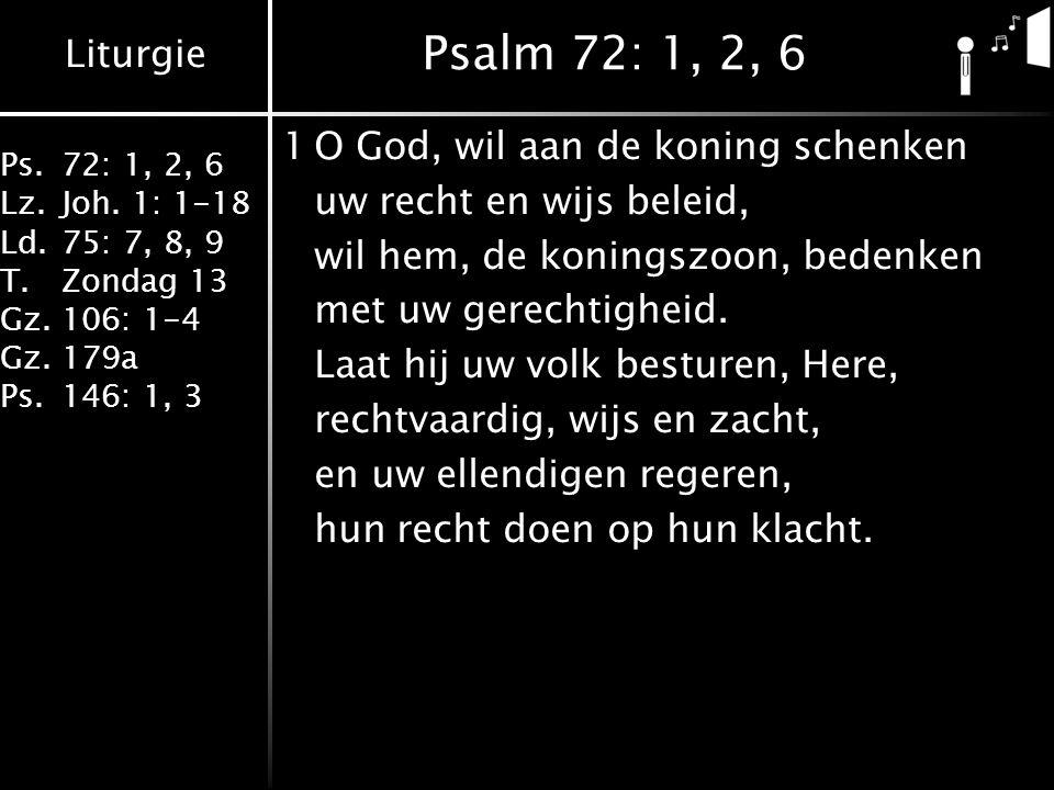 Liturgie Ps.72: 1, 2, 6 Lz.Joh. 1: 1-18 Ld.75: 7, 8, 9 T.Zondag 13 Gz.106: 1-4 Gz.179a Ps.146: 1, 3 Psalm 72: 1, 2, 6 1O God, wil aan de koning schenk