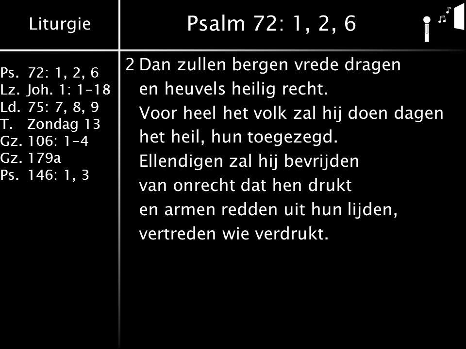 Liturgie Ps.72: 1, 2, 6 Lz.Joh. 1: 1-18 Ld.75: 7, 8, 9 T.Zondag 13 Gz.106: 1-4 Gz.179a Ps.146: 1, 3 Psalm 72: 1, 2, 6 2Dan zullen bergen vrede dragen