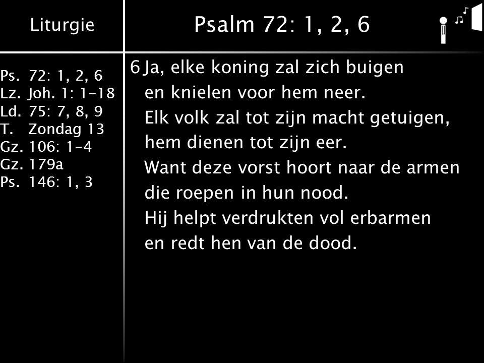 Liturgie Ps.72: 1, 2, 6 Lz.Joh. 1: 1-18 Ld.75: 7, 8, 9 T.Zondag 13 Gz.106: 1-4 Gz.179a Ps.146: 1, 3 Psalm 72: 1, 2, 6 6Ja, elke koning zal zich buigen