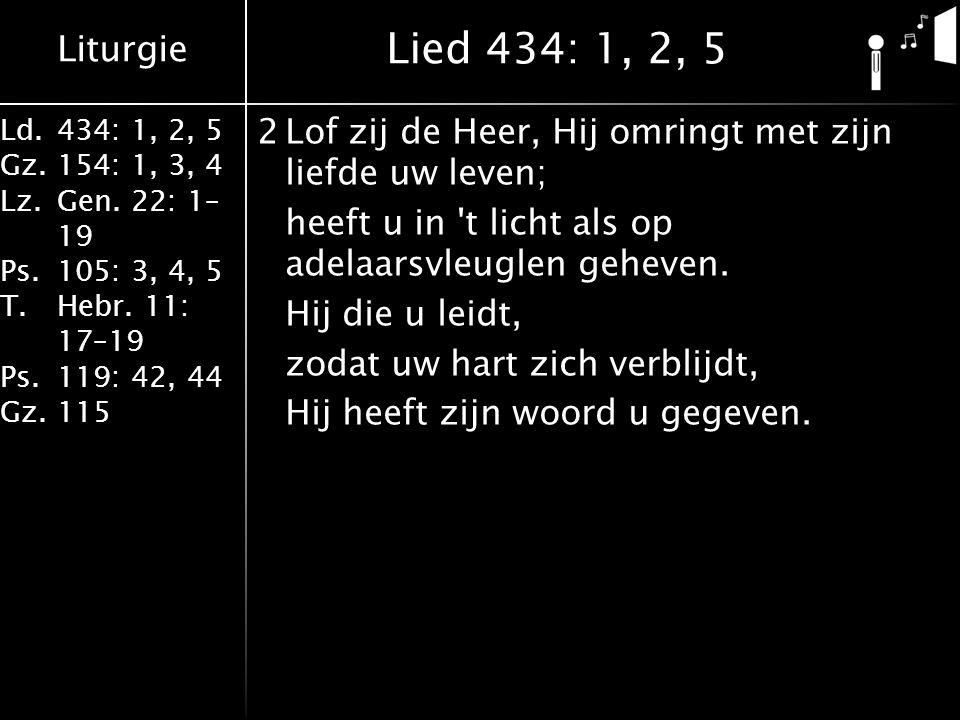 Liturgie Ld.434: 1, 2, 5 Gz.154: 1, 3, 4 Lz.Gen. 22: 1– 19 Ps.105: 3, 4, 5 T.Hebr. 11: 17–19 Ps.119: 42, 44 Gz.115 2Lof zij de Heer, Hij omringt met z