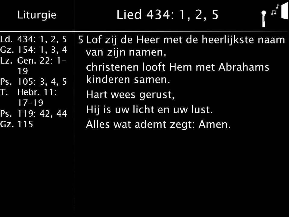 Liturgie Ld.434: 1, 2, 5 Gz.154: 1, 3, 4 Lz.Gen. 22: 1– 19 Ps.105: 3, 4, 5 T.Hebr. 11: 17–19 Ps.119: 42, 44 Gz.115 5Lof zij de Heer met de heerlijkste
