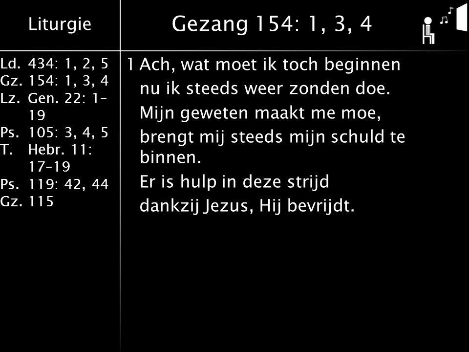 Liturgie Ld.434: 1, 2, 5 Gz.154: 1, 3, 4 Lz.Gen. 22: 1– 19 Ps.105: 3, 4, 5 T.Hebr. 11: 17–19 Ps.119: 42, 44 Gz.115 1Ach, wat moet ik toch beginnen nu
