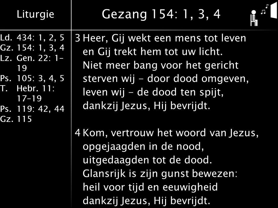 Liturgie Ld.434: 1, 2, 5 Gz.154: 1, 3, 4 Lz.Gen. 22: 1– 19 Ps.105: 3, 4, 5 T.Hebr. 11: 17–19 Ps.119: 42, 44 Gz.115 3Heer, Gij wekt een mens tot leven