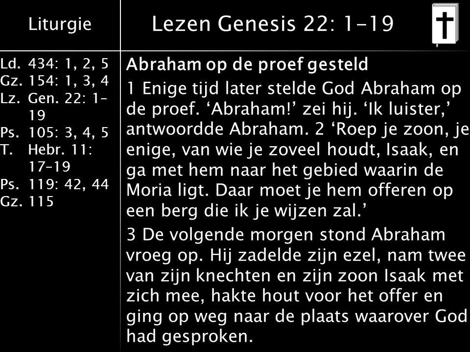 Liturgie Ld.434: 1, 2, 5 Gz.154: 1, 3, 4 Lz.Gen. 22: 1– 19 Ps.105: 3, 4, 5 T.Hebr. 11: 17–19 Ps.119: 42, 44 Gz.115 Abraham op de proef gesteld 1 Enige
