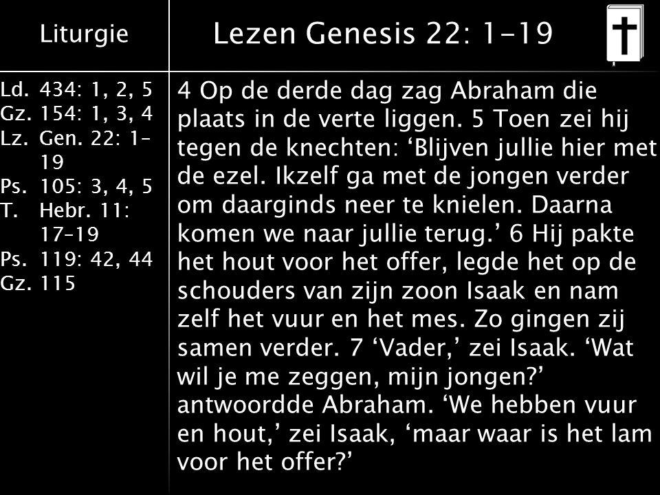 Liturgie Ld.434: 1, 2, 5 Gz.154: 1, 3, 4 Lz.Gen. 22: 1– 19 Ps.105: 3, 4, 5 T.Hebr. 11: 17–19 Ps.119: 42, 44 Gz.115 4 Op de derde dag zag Abraham die p