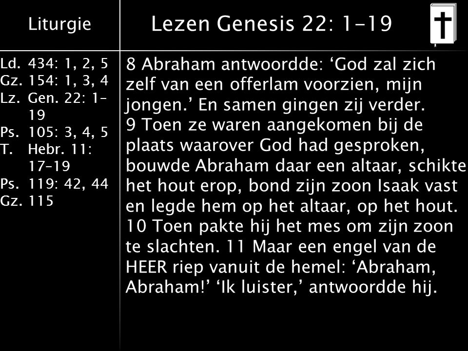 Liturgie Ld.434: 1, 2, 5 Gz.154: 1, 3, 4 Lz.Gen. 22: 1– 19 Ps.105: 3, 4, 5 T.Hebr. 11: 17–19 Ps.119: 42, 44 Gz.115 8 Abraham antwoordde: 'God zal zich