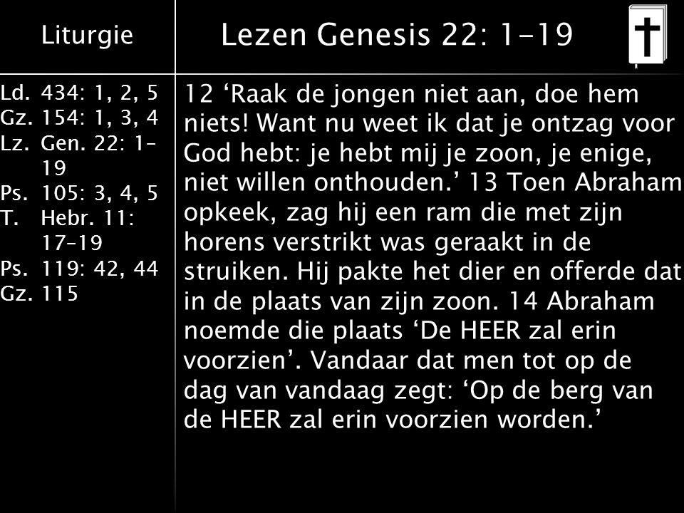 Liturgie Ld.434: 1, 2, 5 Gz.154: 1, 3, 4 Lz.Gen. 22: 1– 19 Ps.105: 3, 4, 5 T.Hebr. 11: 17–19 Ps.119: 42, 44 Gz.115 12 'Raak de jongen niet aan, doe he