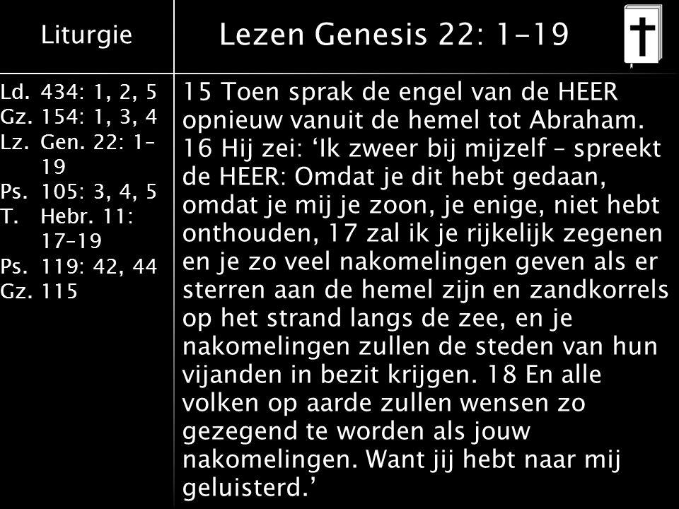 Liturgie Ld.434: 1, 2, 5 Gz.154: 1, 3, 4 Lz.Gen. 22: 1– 19 Ps.105: 3, 4, 5 T.Hebr. 11: 17–19 Ps.119: 42, 44 Gz.115 15 Toen sprak de engel van de HEER