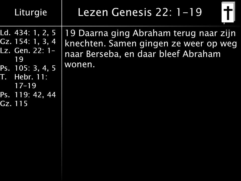Liturgie Ld.434: 1, 2, 5 Gz.154: 1, 3, 4 Lz.Gen. 22: 1– 19 Ps.105: 3, 4, 5 T.Hebr. 11: 17–19 Ps.119: 42, 44 Gz.115 19 Daarna ging Abraham terug naar z
