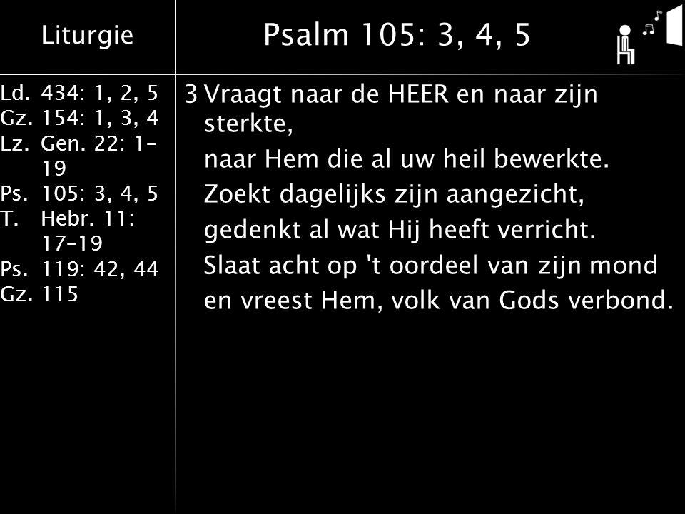 Liturgie Ld.434: 1, 2, 5 Gz.154: 1, 3, 4 Lz.Gen. 22: 1– 19 Ps.105: 3, 4, 5 T.Hebr. 11: 17–19 Ps.119: 42, 44 Gz.115 3Vraagt naar de HEER en naar zijn s