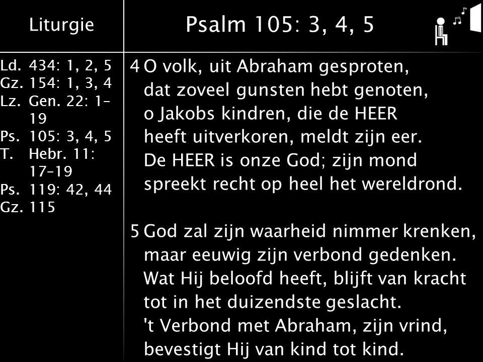 Liturgie Ld.434: 1, 2, 5 Gz.154: 1, 3, 4 Lz.Gen. 22: 1– 19 Ps.105: 3, 4, 5 T.Hebr. 11: 17–19 Ps.119: 42, 44 Gz.115 4O volk, uit Abraham gesproten, dat