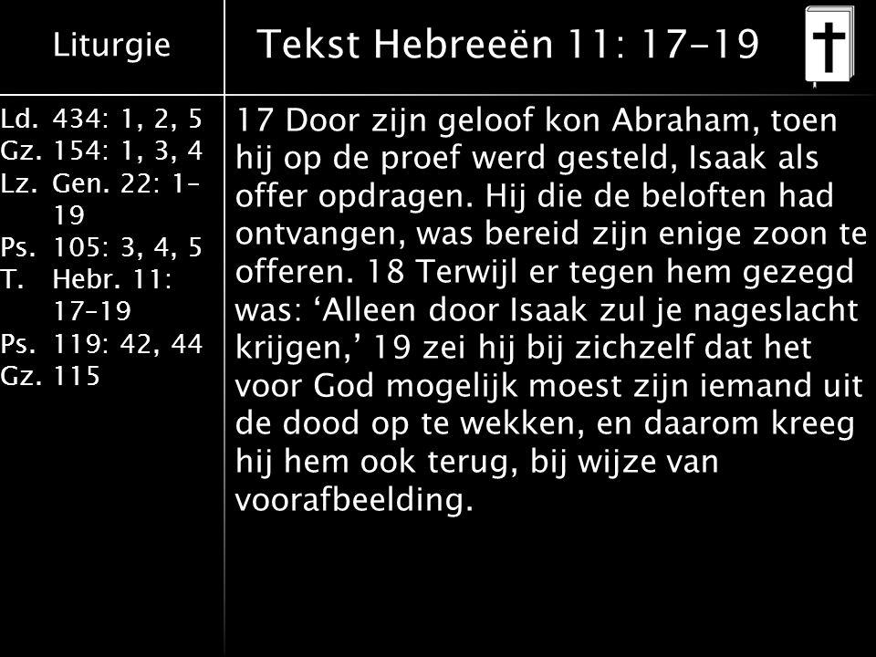 Liturgie Ld.434: 1, 2, 5 Gz.154: 1, 3, 4 Lz.Gen. 22: 1– 19 Ps.105: 3, 4, 5 T.Hebr. 11: 17–19 Ps.119: 42, 44 Gz.115 17 Door zijn geloof kon Abraham, to