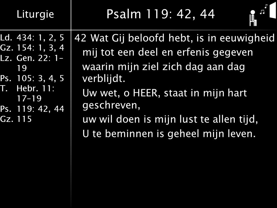 Liturgie Ld.434: 1, 2, 5 Gz.154: 1, 3, 4 Lz.Gen. 22: 1– 19 Ps.105: 3, 4, 5 T.Hebr. 11: 17–19 Ps.119: 42, 44 Gz.115 42Wat Gij beloofd hebt, is in eeuwi