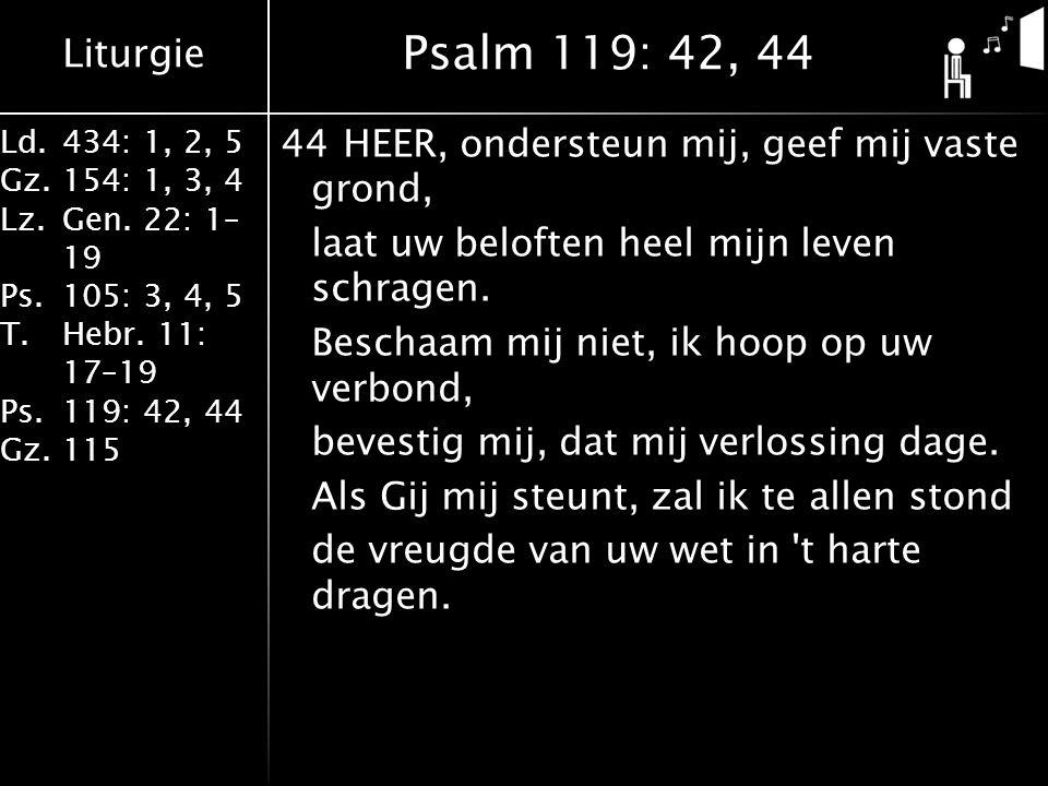 Liturgie Ld.434: 1, 2, 5 Gz.154: 1, 3, 4 Lz.Gen. 22: 1– 19 Ps.105: 3, 4, 5 T.Hebr. 11: 17–19 Ps.119: 42, 44 Gz.115 44HEER, ondersteun mij, geef mij va